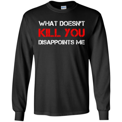 What doesn't kill you disappoints me long sleeve