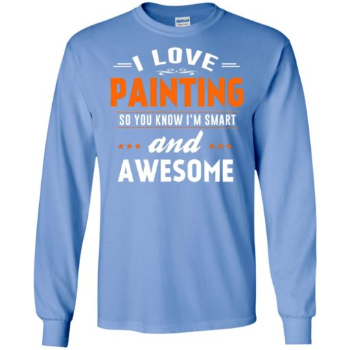 I love painting so you know i'm smart and awesome long sleeve
