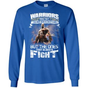 Warriors are not the ones who always win but the ones that always fight long sleeve