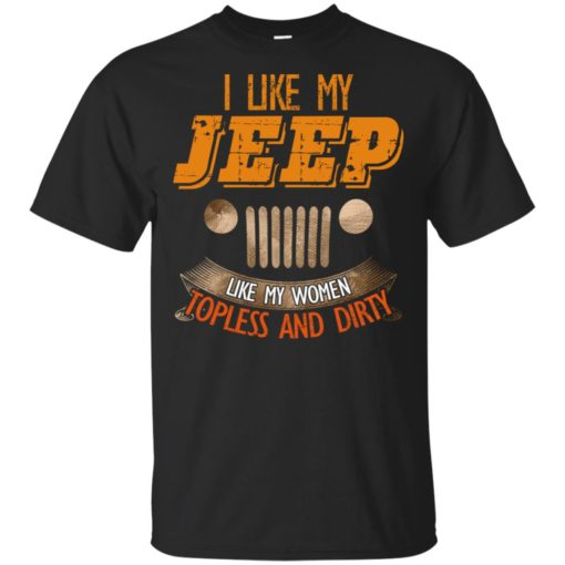I like my jeep like my women topless and dirty t-shirt