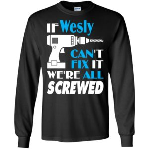 If wesly can't fix it we all screwed wesly name gift ideas long sleeve