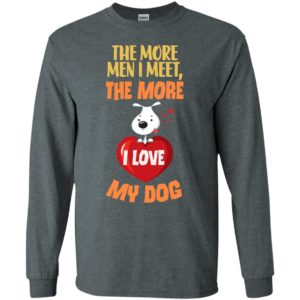 The more men i meet the more i love my dog funny saying women long sleeve