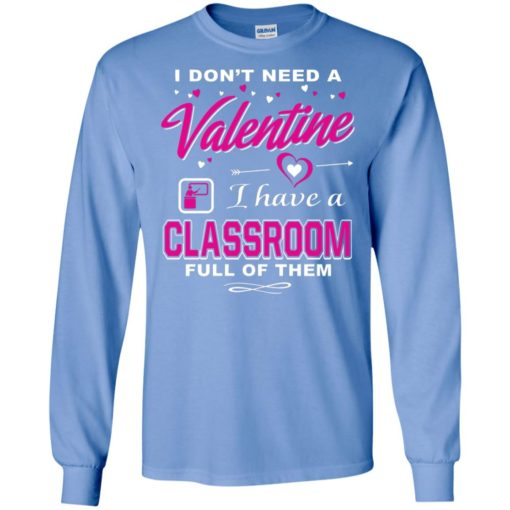 Teacher day i don't need a valentine i have a classroon funny gift long sleeve