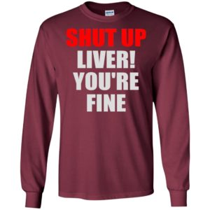Shut up liver you're fine funny long sleeve