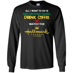 All i want bake christmas cookies drink coffee and watch movie channel long sleeve
