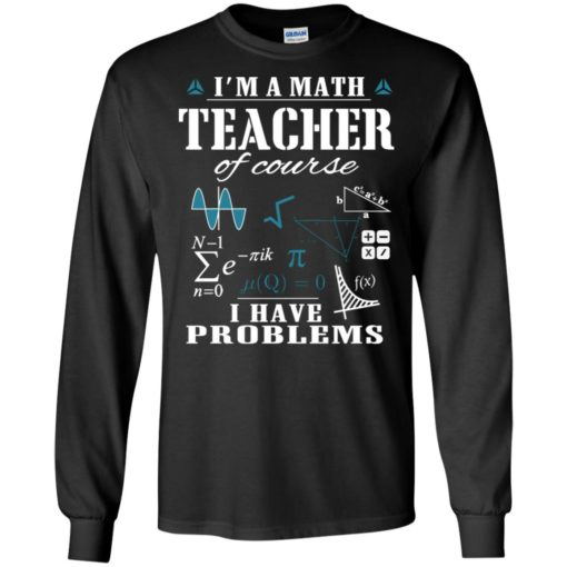 I'm a math teacher of course i have problems long sleeve