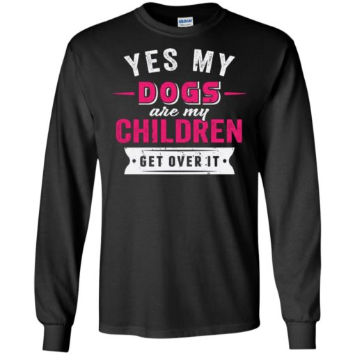 Yes dogs are my children get over it funny retro love dogs life long sleeve