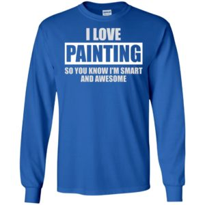 I love painting – funny shirt – best gift for best friend long sleeve