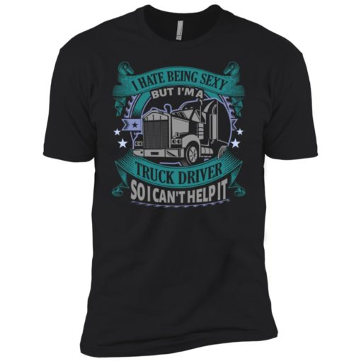 I hate being a sexy but i am a truck driver so i can't help it premium t-shirt