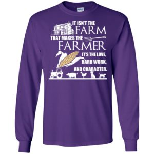It isn't the farm that makes the farmer it's love hard work and character long sleeve