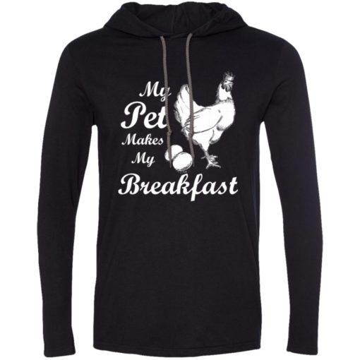 My pet makes my breakfast funny chicken owner lover gift long sleeve hoodie