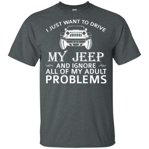 I just want to drive my jeep and ignore adult problems t-shirt