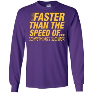 Faster than the speed of somethings slower funny distressed long sleeve