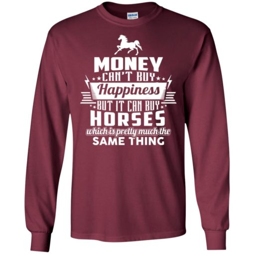 Money can't buy happiness but it can buy horses which is pretty much the same thing long sleeve