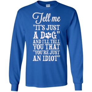 Tell me it's just a dog and i'll tell you're jusr an idiot funny saying long sleeve