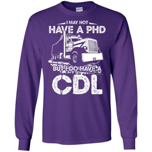 I may not have a phd but i do have my cdl long sleeve