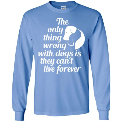 The only thing wrong with dogs is they can't live forever christmas gift long sleeve