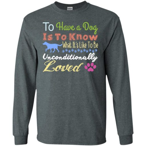 To have a dog is to know what's unconditionally loved funfact dog lady long sleeve