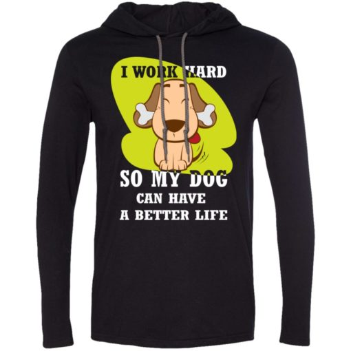 I work hard so my dog can have a better life love dog gift long sleeve hoodie