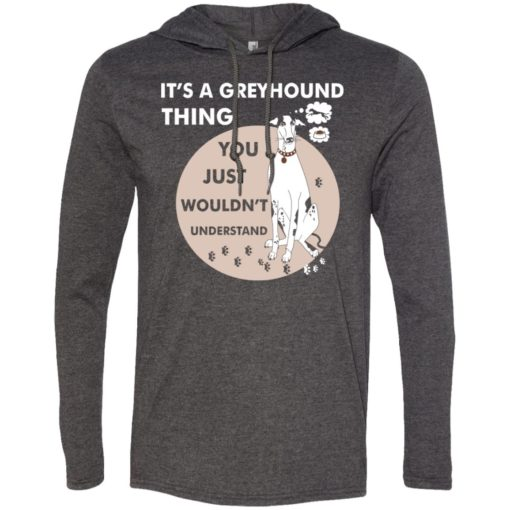 It's a greyhound thing you wouldnt understand dog lover gift long sleeve hoodie