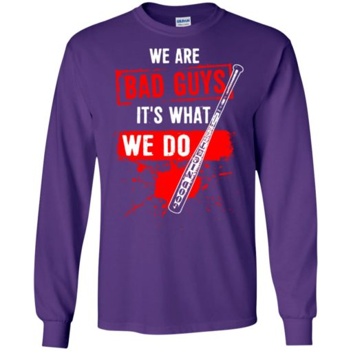We are bad guys it's what we do long sleeve