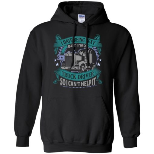 I hate being a sexy but i am a truck driver so i can't help it hoodie