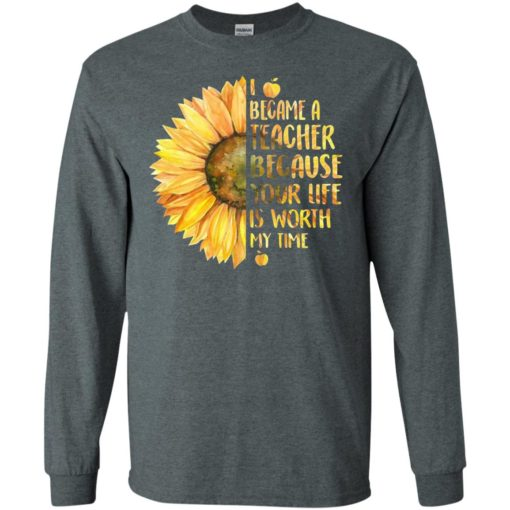 Sunflower i became a teacher because your life is worth my time long sleeve