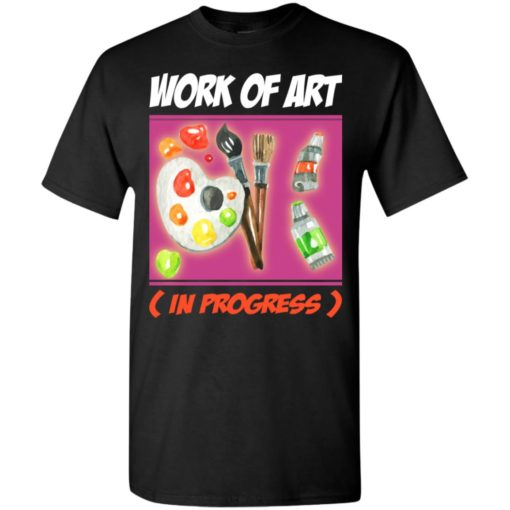 Artist gift work of art in progress t-shirt