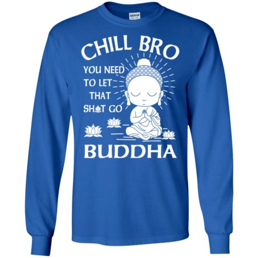 Buddha gift chill bro you need to let that go long sleeve