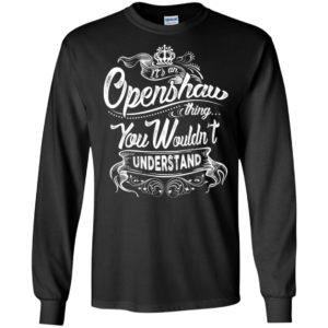 It's an openshaw thing you wouldn't understand – custom and personalized name gifts long sleeve