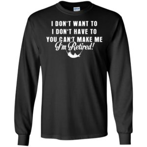 Funny retired shirt retirement i don't want to you can't make me long sleeve
