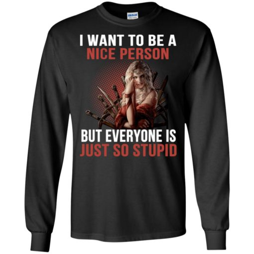 Cersei lannister i want to be a nice person but everyone is just so stupid long sleeve