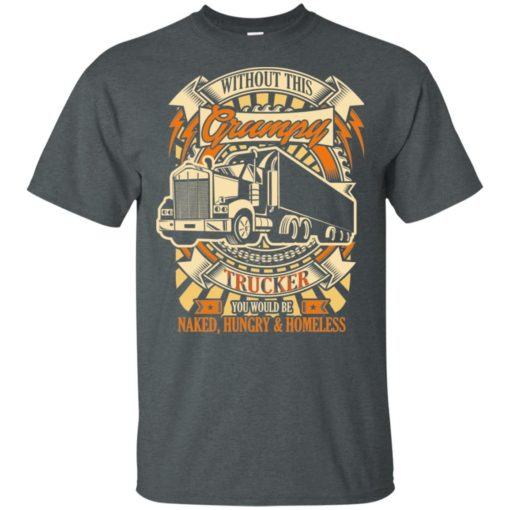 Without this grumpy you'd be naked hungry homesless truck driver trucker t-shirt