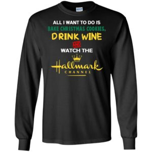 All i want bake christmas cookies drink wine and watch movie channel long sleeve