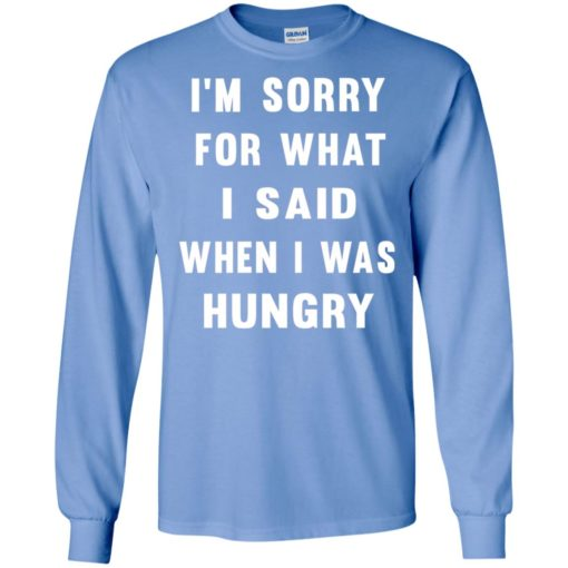 I'm sorry for what i said when i was hungry long sleeve