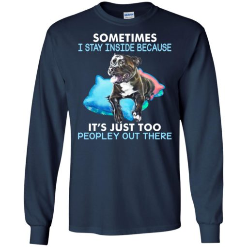 Dog sometimes i stay inside because its just too peopley out there long sleeve