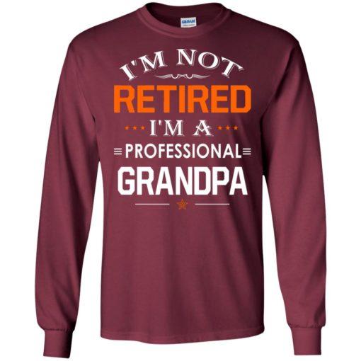 I'm not retired i'm a professional grandpa gift for grandpa long sleeve