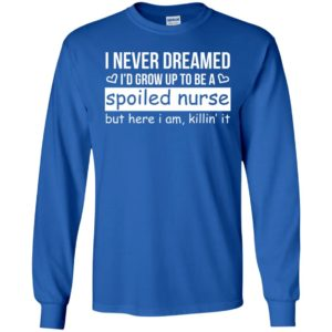 I never dreamed id grow up to be a spoiled nurse but here i am killing it long sleeve