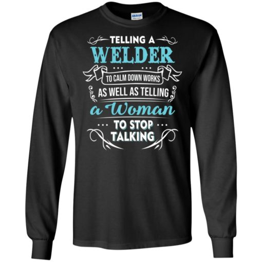 Telling a welder to calm down works as well as telling a woman to stop talking long sleeve