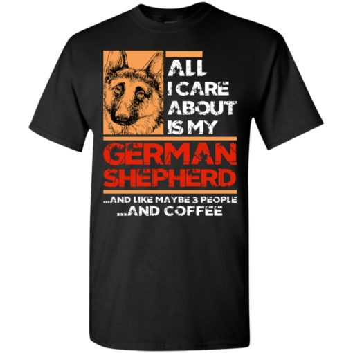 All i care about is my german shepherd 3 people and coffee t-shirt