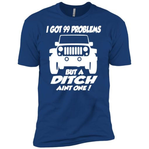 Jeep owners i got 99 problesm but a ditch aint one premium t-shirt