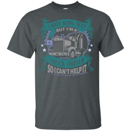 I hate being a sexy but i am a truck driver so i can't help it t-shirt