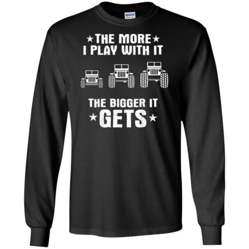 Jeeps the more i play with it the bigger i get long sleeve