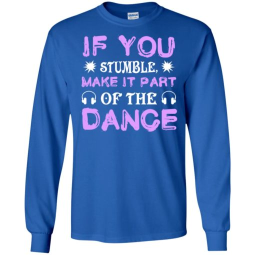 If you stumble make it part of the dance long sleeve