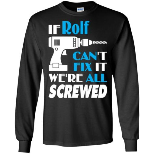 If rolf can't fix it we all screwed rolf name gift ideas long sleeve