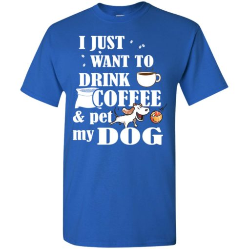 Just want to drink coffee and pet my dog t-shirt