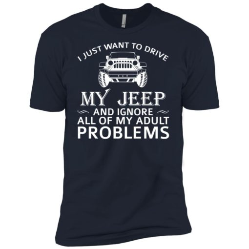 I just want to drive my jeep and ignore adult problems premium t-shirt