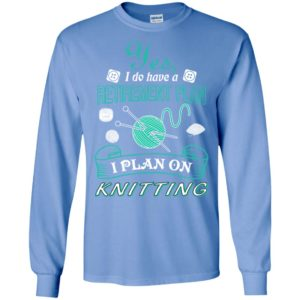 Yes i do have a retirement plan i plan on knitting knit long sleeve
