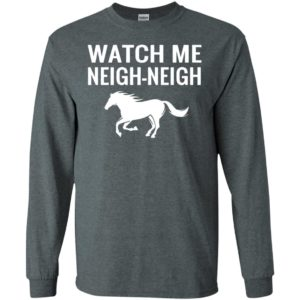 Watch me neigh-neigh long sleeve