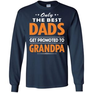 Only the best dad get promoted to grandpa long sleeve